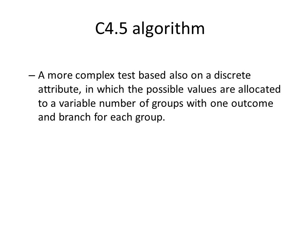 C4.5 algorithm – A more complex test based also on a discrete attribute, in which the possible values are allocated to a variable number of groups wit
