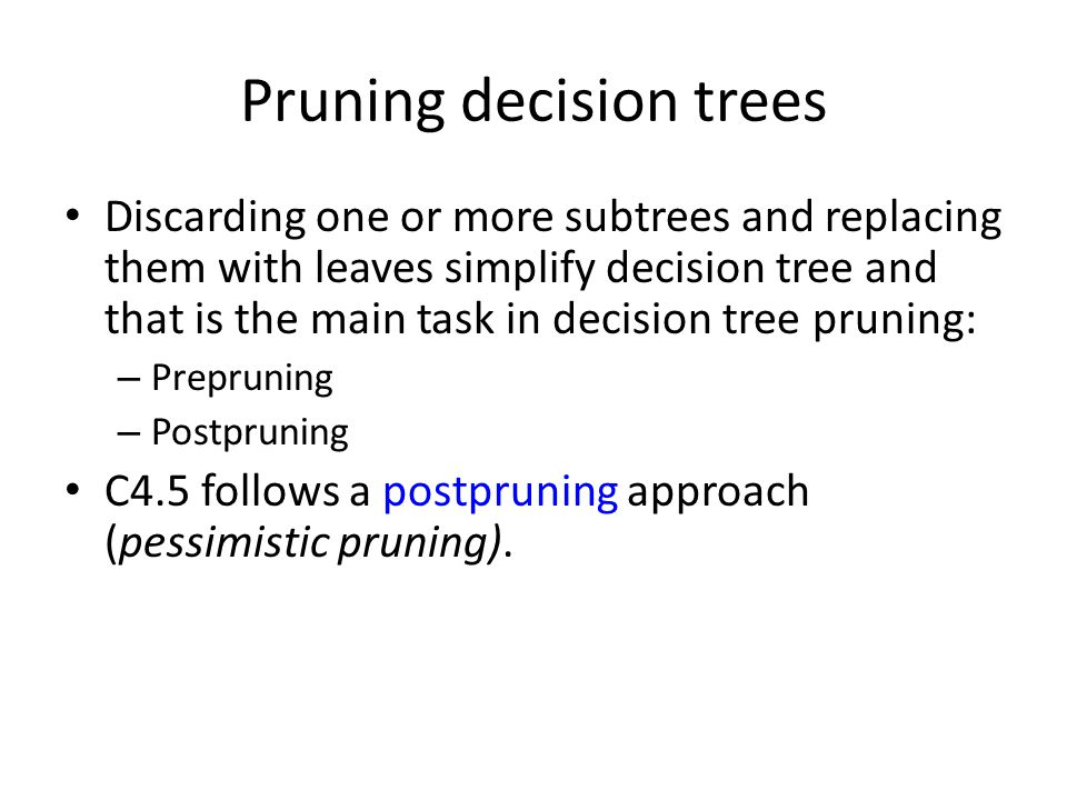 Pruning decision trees Discarding one or more subtrees and replacing them with leaves simplify decision tree and that is the main task in decision tre
