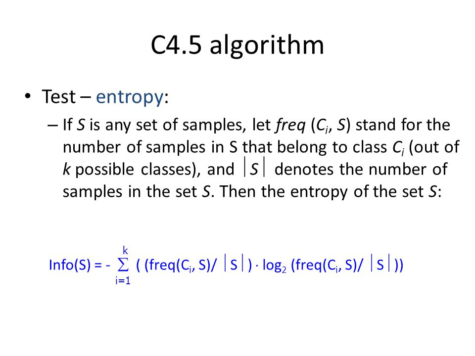 C4.5 algorithm Test – entropy: – If S is any set of samples, let freq (C i, S) stand for the number of samples in S that belong to class C i (out of k