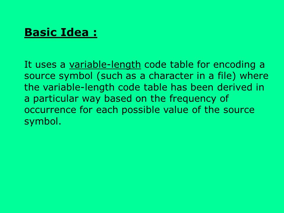Basic Idea : It uses a variable-length code table for encoding a source symbol (such as a character in a file) where the variable-length code table has been derived in a particular way based on the frequency of occurrence for each possible value of the source symbol.