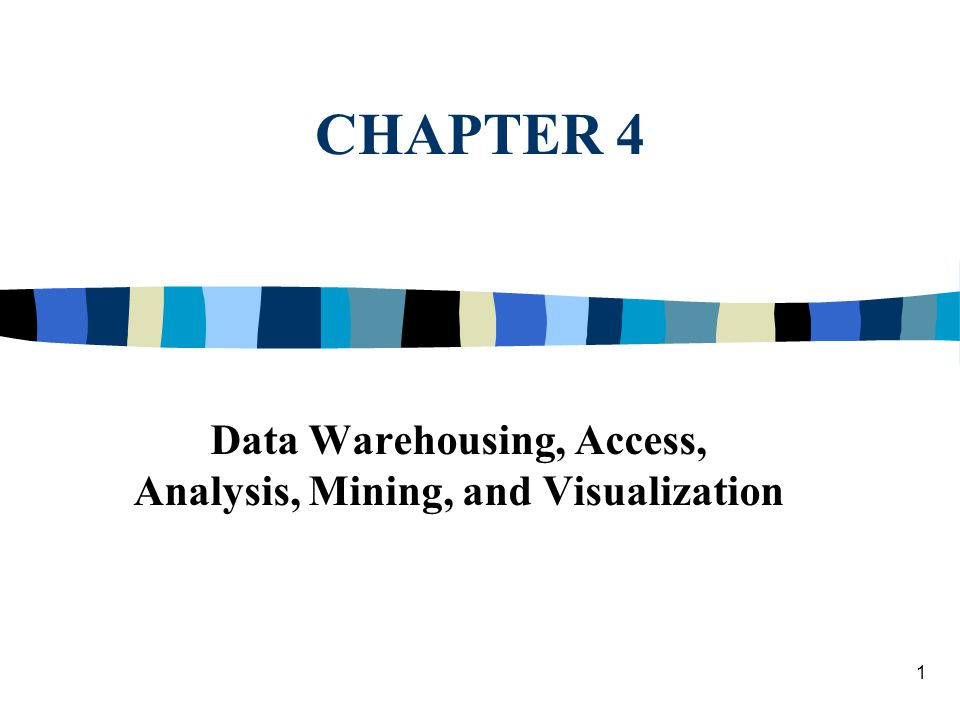 1 CHAPTER 4 Data Warehousing, Access, Analysis, Mining, and Visualization