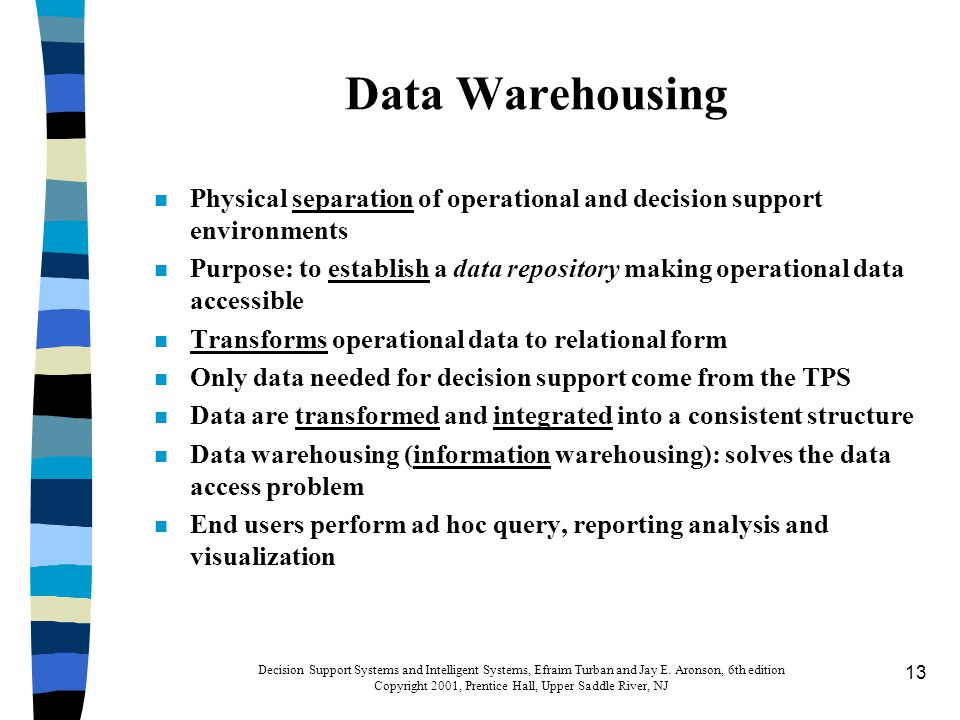13 Data Warehousing n Physical separation of operational and decision support environments n Purpose: to establish a data repository making operational data accessible n Transforms operational data to relational form n Only data needed for decision support come from the TPS n Data are transformed and integrated into a consistent structure n Data warehousing (information warehousing): solves the data access problem n End users perform ad hoc query, reporting analysis and visualization Decision Support Systems and Intelligent Systems, Efraim Turban and Jay E.