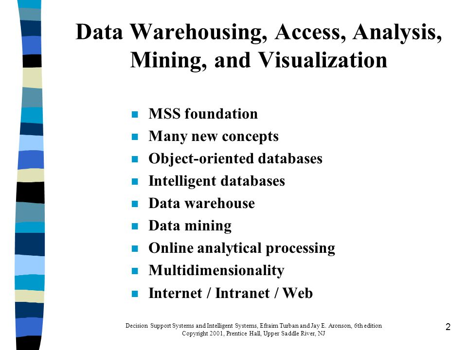 23 Data Mining for n Knowledge discovery in databases n Knowledge extraction n Data archeology n Data exploration n Data pattern processing n Data dredging n Information harvesting Decision Support Systems and Intelligent Systems, Efraim Turban and Jay E.