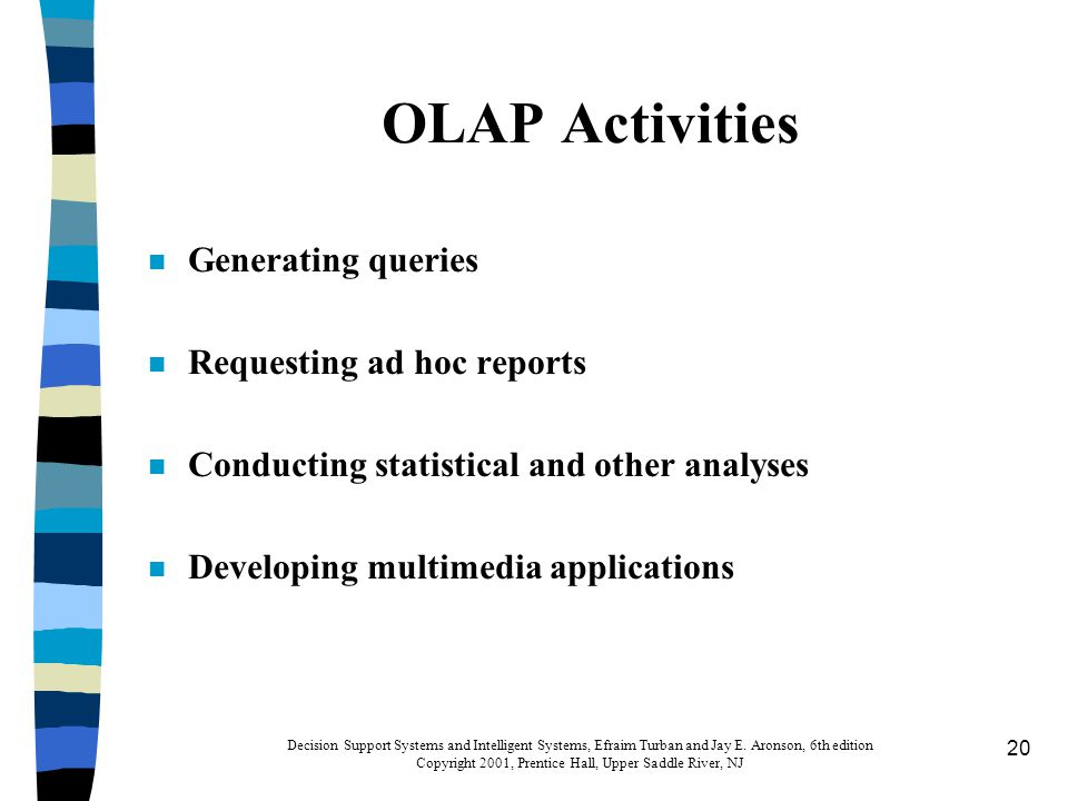 20 OLAP Activities n Generating queries n Requesting ad hoc reports n Conducting statistical and other analyses n Developing multimedia applications Decision Support Systems and Intelligent Systems, Efraim Turban and Jay E.