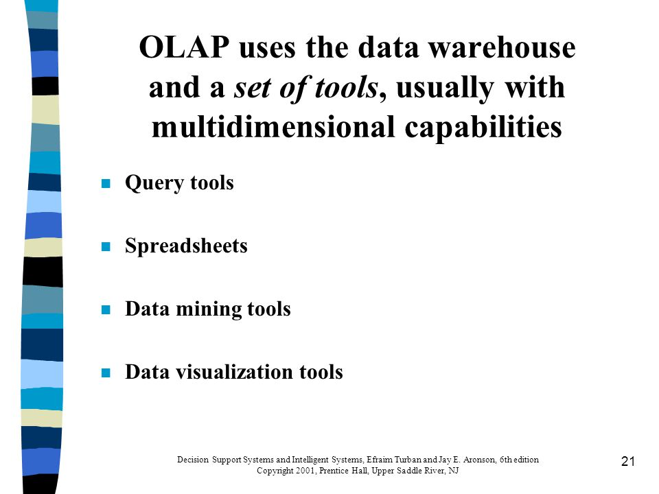 21 OLAP uses the data warehouse and a set of tools, usually with multidimensional capabilities n Query tools n Spreadsheets n Data mining tools n Data visualization tools Decision Support Systems and Intelligent Systems, Efraim Turban and Jay E.