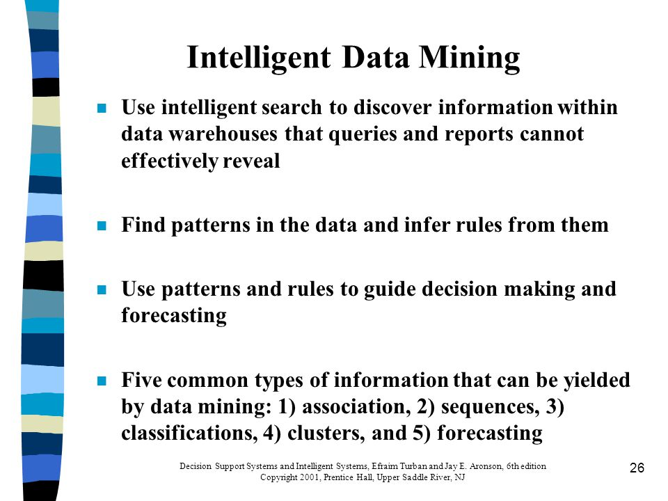 26 Intelligent Data Mining n Use intelligent search to discover information within data warehouses that queries and reports cannot effectively reveal n Find patterns in the data and infer rules from them n Use patterns and rules to guide decision making and forecasting n Five common types of information that can be yielded by data mining: 1) association, 2) sequences, 3) classifications, 4) clusters, and 5) forecasting Decision Support Systems and Intelligent Systems, Efraim Turban and Jay E.