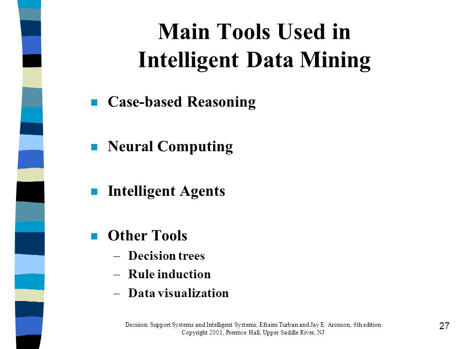 27 Main Tools Used in Intelligent Data Mining n Case-based Reasoning n Neural Computing n Intelligent Agents n Other Tools –Decision trees –Rule induction –Data visualization Decision Support Systems and Intelligent Systems, Efraim Turban and Jay E.
