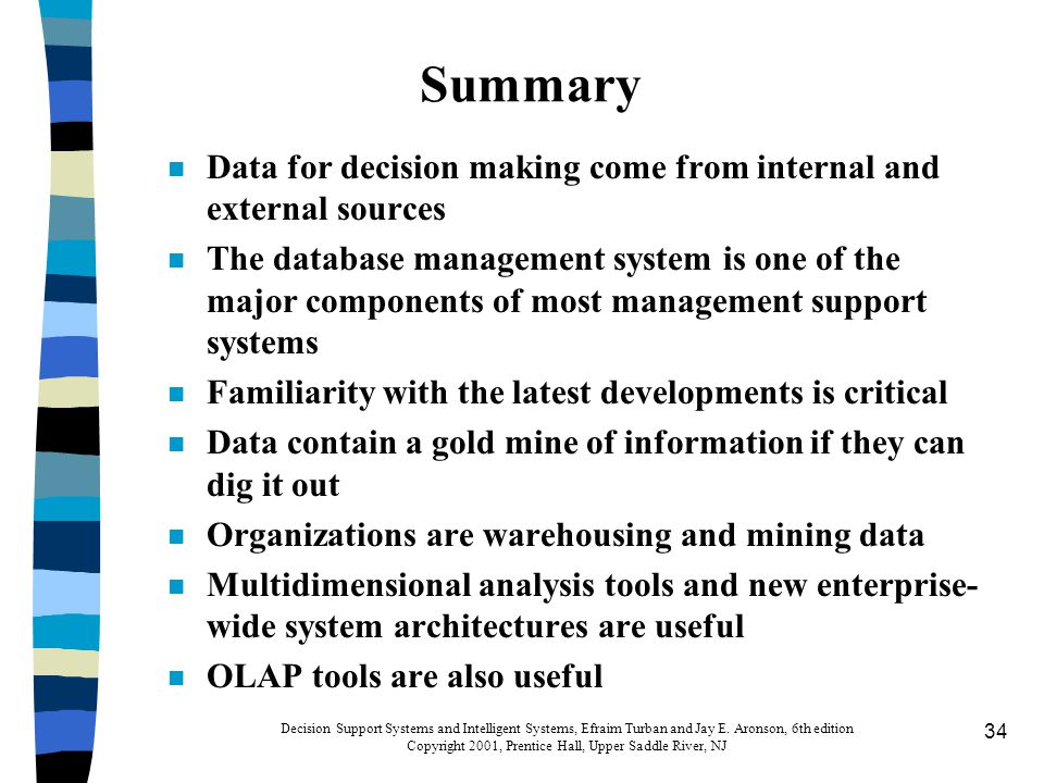34 Summary n Data for decision making come from internal and external sources n The database management system is one of the major components of most management support systems n Familiarity with the latest developments is critical n Data contain a gold mine of information if they can dig it out n Organizations are warehousing and mining data n Multidimensional analysis tools and new enterprise- wide system architectures are useful n OLAP tools are also useful Decision Support Systems and Intelligent Systems, Efraim Turban and Jay E.
