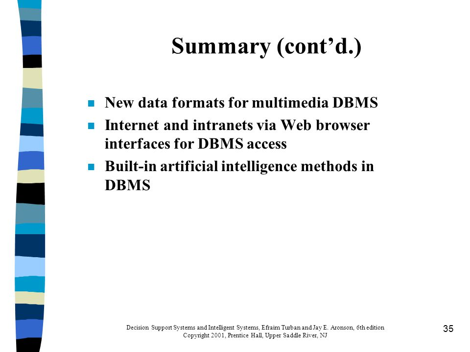35 Summary (cont'd.) n New data formats for multimedia DBMS n Internet and intranets via Web browser interfaces for DBMS access n Built-in artificial intelligence methods in DBMS Decision Support Systems and Intelligent Systems, Efraim Turban and Jay E.