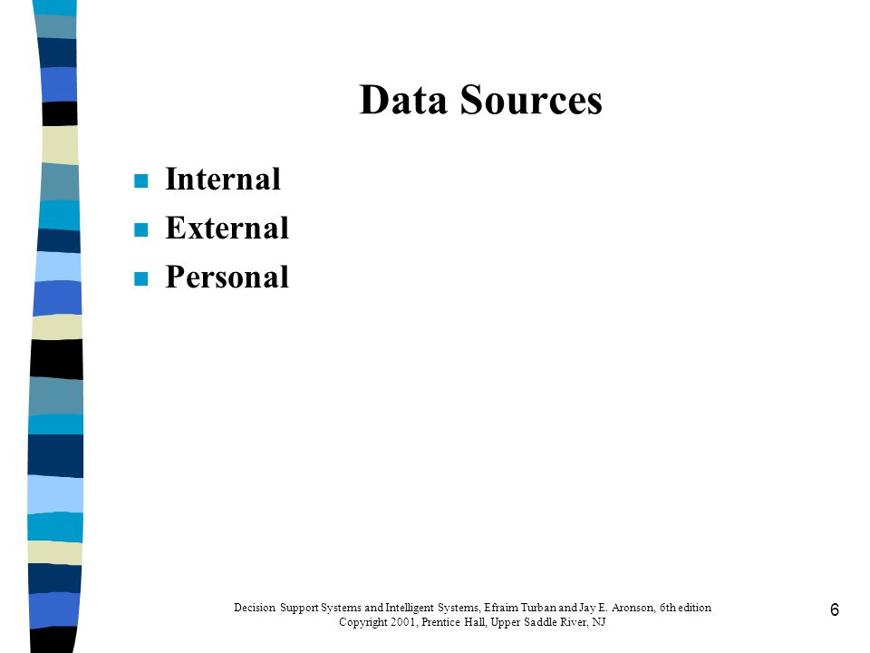 7 Data Collection, Problems, and Quality n Problems (Table 4.1) n Quality: determines usefulness of data –Intrinsic data quality –Accessibility data quality –Representation data quality Decision Support Systems and Intelligent Systems, Efraim Turban and Jay E.