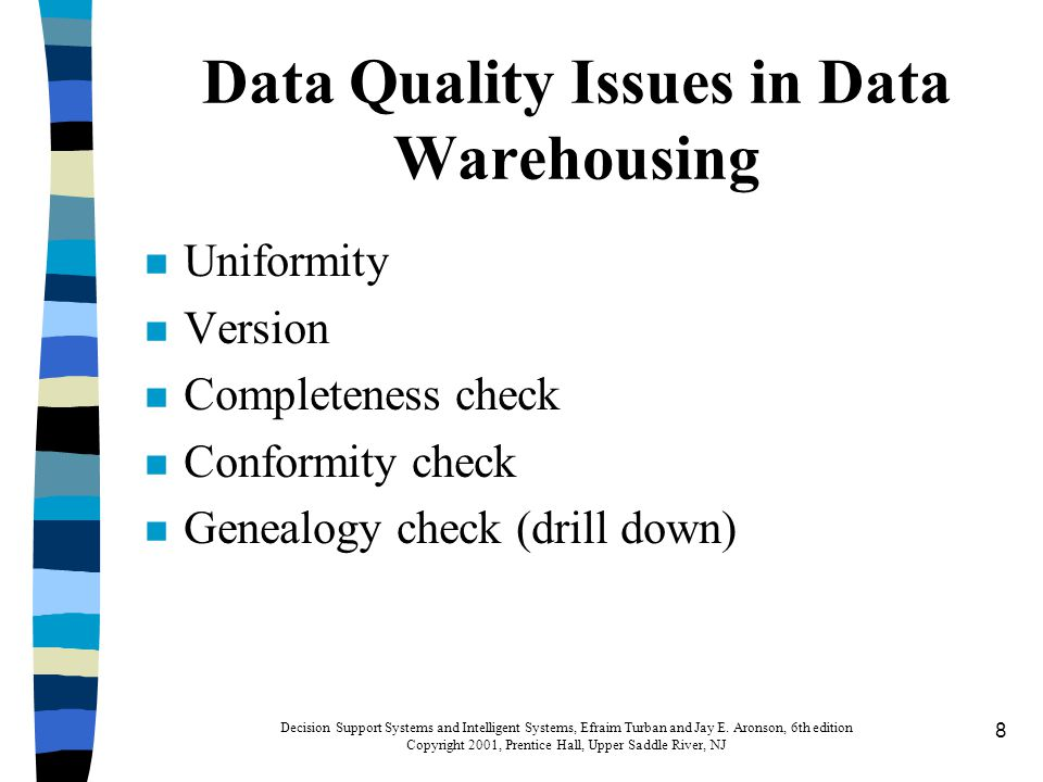 8 Data Quality Issues in Data Warehousing n Uniformity n Version n Completeness check n Conformity check n Genealogy check (drill down) Decision Support Systems and Intelligent Systems, Efraim Turban and Jay E.