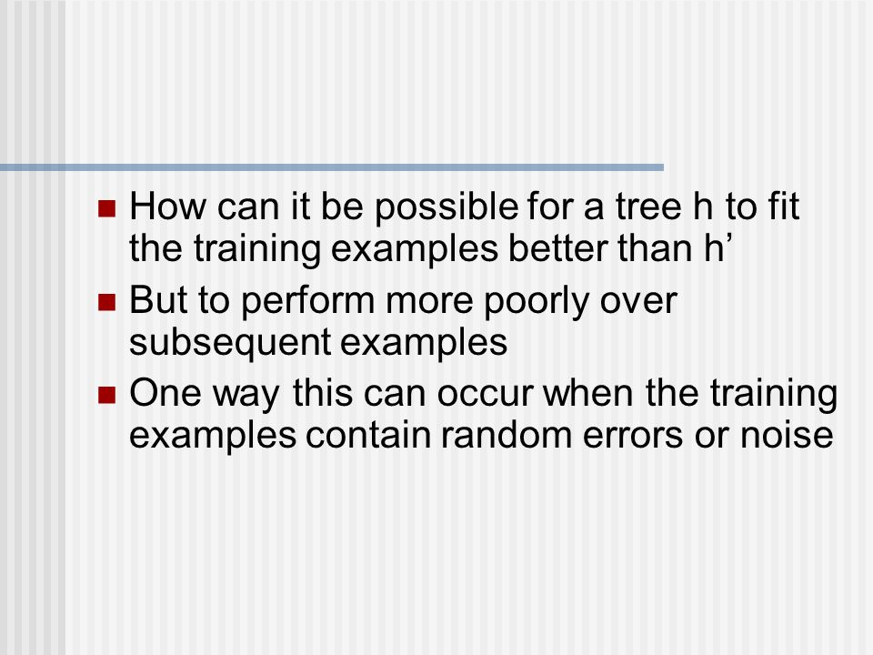 How can it be possible for a tree h to fit the training examples better than h' But to perform more poorly over subsequent examples One way this can occur when the training examples contain random errors or noise