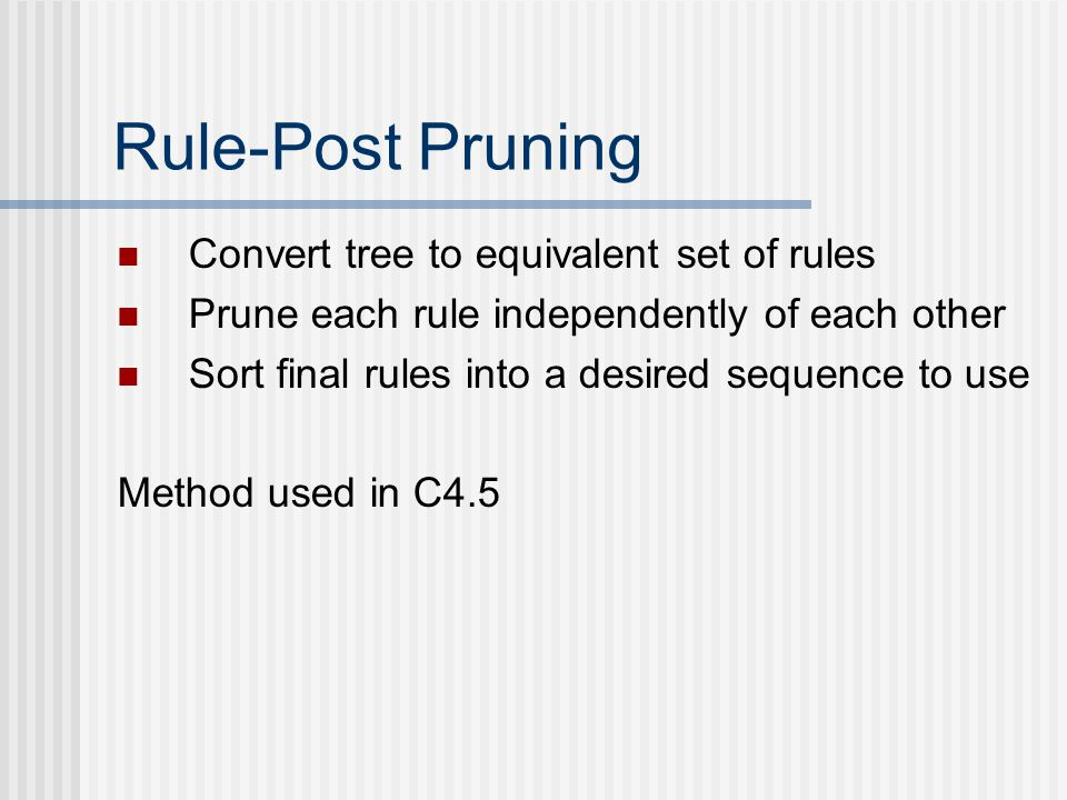 Rule-Post Pruning Convert tree to equivalent set of rules Prune each rule independently of each other Sort final rules into a desired sequence to use Method used in C4.5