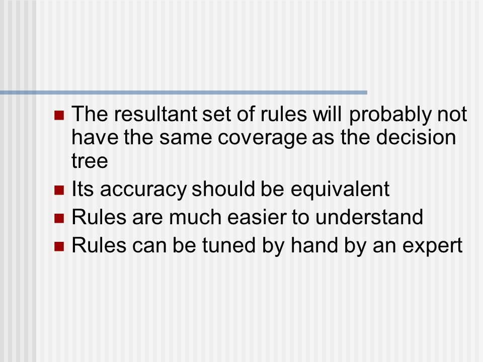 The resultant set of rules will probably not have the same coverage as the decision tree Its accuracy should be equivalent Rules are much easier to un