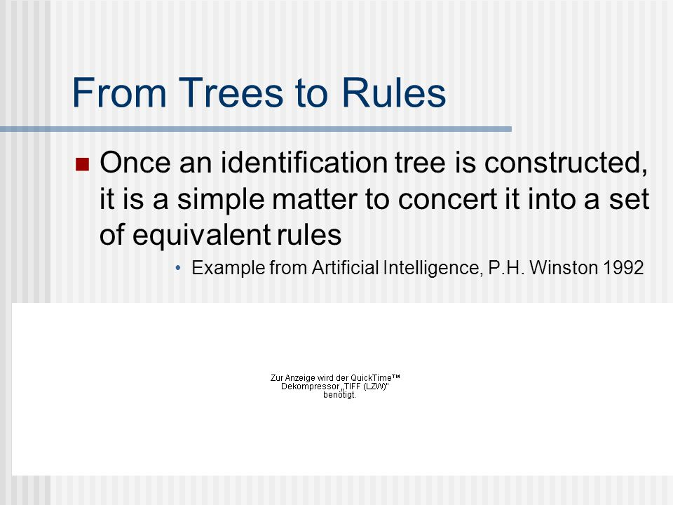 From Trees to Rules Once an identification tree is constructed, it is a simple matter to concert it into a set of equivalent rules Example from Artificial Intelligence, P.H.