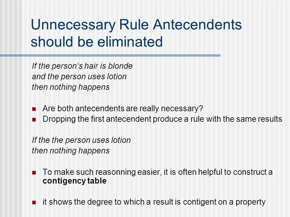 Unnecessary Rule Antecendents should be eliminated If the person's hair is blonde and the person uses lotion then nothing happens Are both antecendents are really necessary.