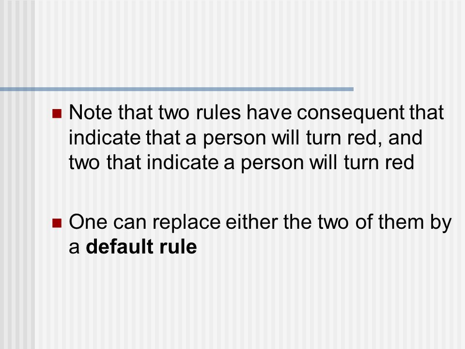 Note that two rules have consequent that indicate that a person will turn red, and two that indicate a person will turn red One can replace either the two of them by a default rule