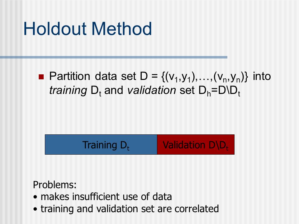 Holdout Method Partition data set D = {(v 1,y 1 ),…,(v n,y n )} into training D t and validation set D h =D\D t Training D t Validation D\D t Problems: makes insufficient use of data training and validation set are correlated