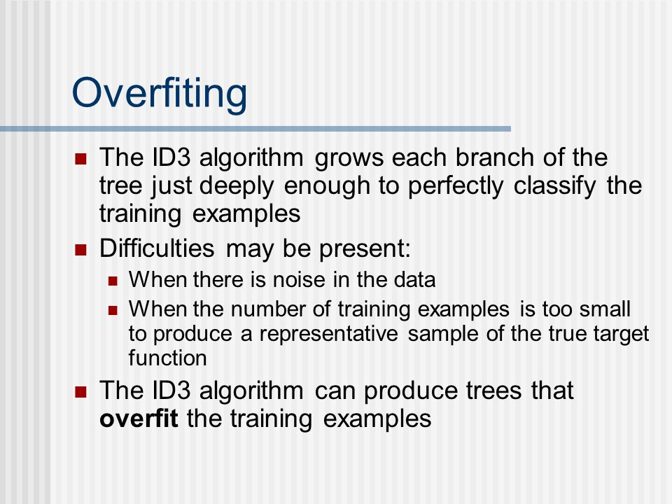Overfiting The ID3 algorithm grows each branch of the tree just deeply enough to perfectly classify the training examples Difficulties may be present: