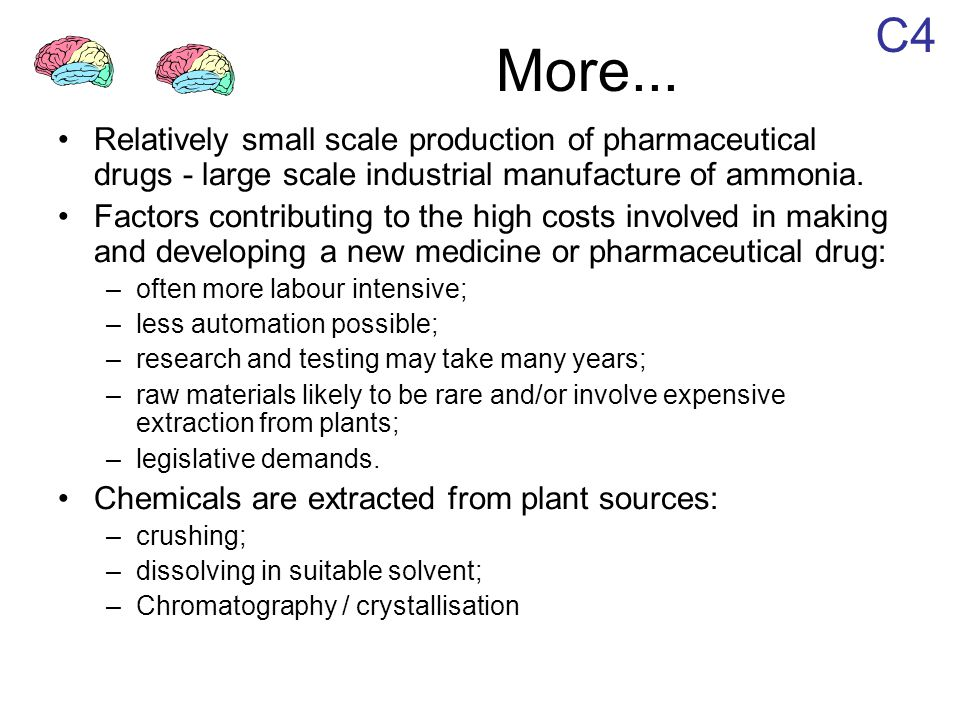 C4 More... Relatively small scale production of pharmaceutical drugs - large scale industrial manufacture of ammonia. Factors contributing to the high