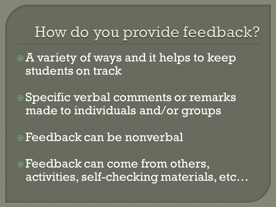  A variety of ways and it helps to keep students on track  Specific verbal comments or remarks made to individuals and/or groups  Feedback can be n