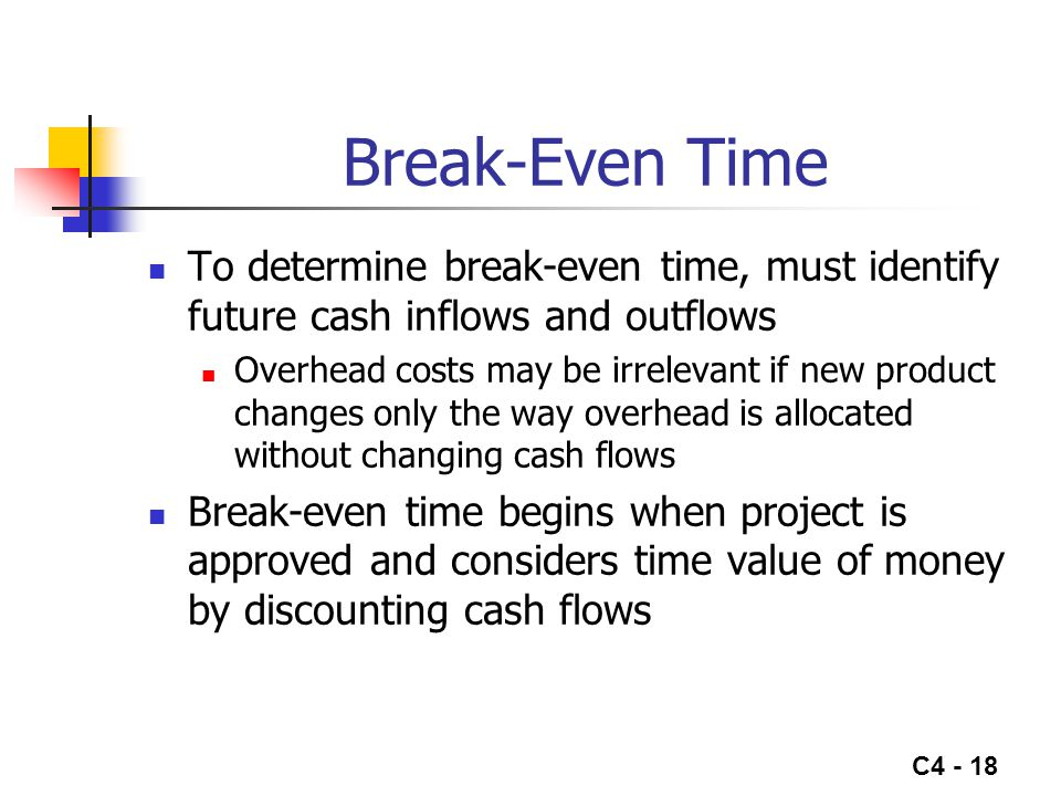 C4 - 18 Break-Even Time To determine break-even time, must identify future cash inflows and outflows Overhead costs may be irrelevant if new product c
