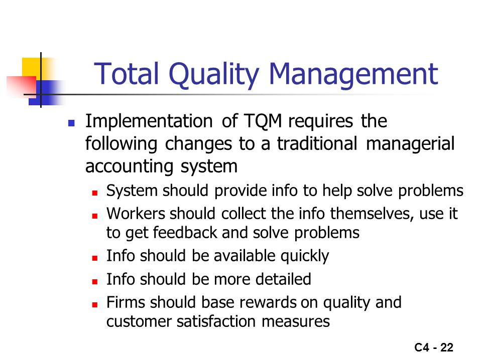 C4 - 22 Total Quality Management Implementation of TQM requires the following changes to a traditional managerial accounting system System should prov