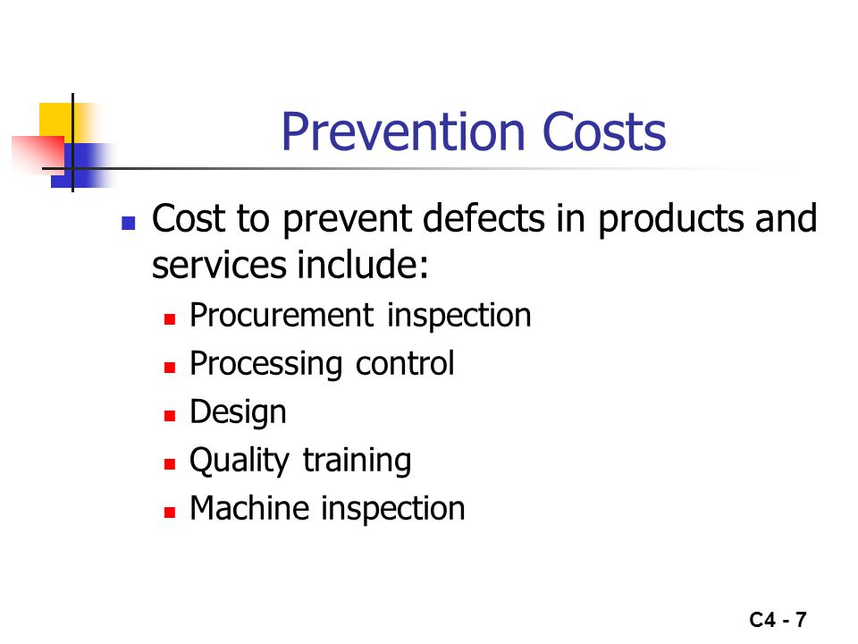 C4 - 7 Prevention Costs Cost to prevent defects in products and services include: Procurement inspection Processing control Design Quality training Ma