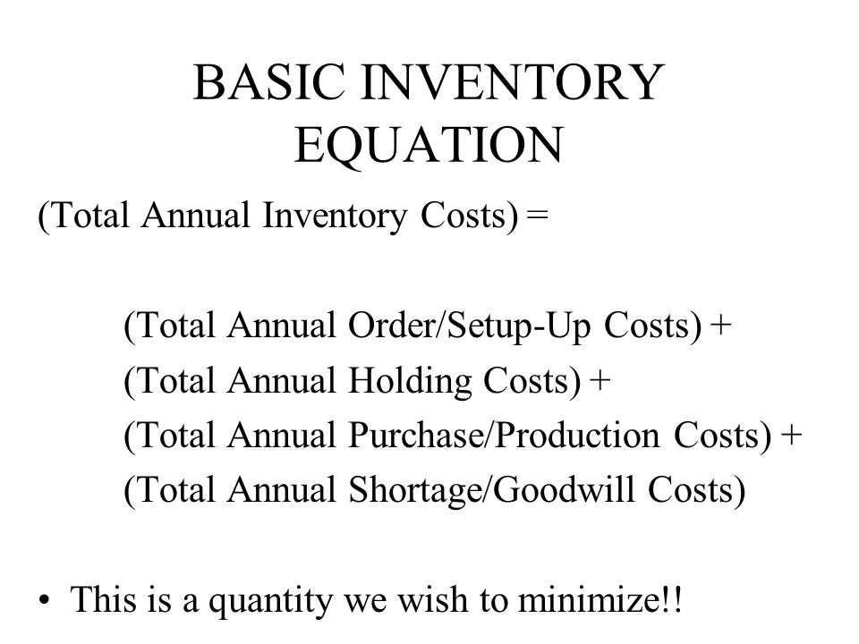 BASIC INVENTORY EQUATION (Total Annual Inventory Costs) = (Total Annual Order/Setup-Up Costs) + (Total Annual Holding Costs) + (Total Annual Purchase/Production Costs) + (Total Annual Shortage/Goodwill Costs) This is a quantity we wish to minimize!!