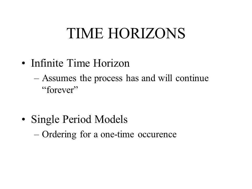 "TIME HORIZONS Infinite Time Horizon –Assumes the process has and will continue ""forever"" Single Period Models –Ordering for a one-time occurence"