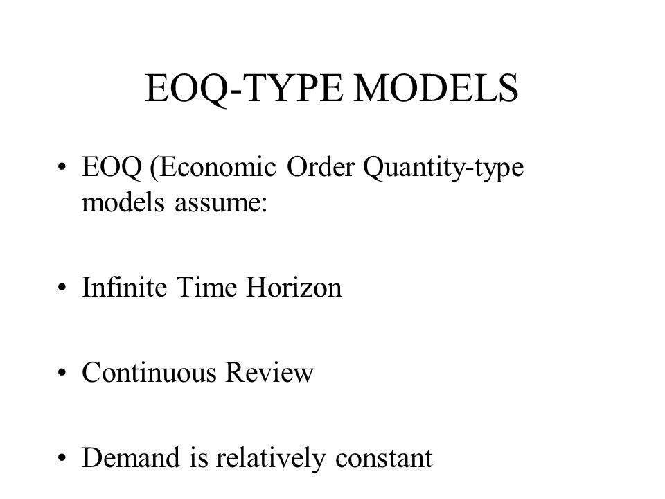 EOQ-TYPE MODELS EOQ (Economic Order Quantity-type models assume: Infinite Time Horizon Continuous Review Demand is relatively constant