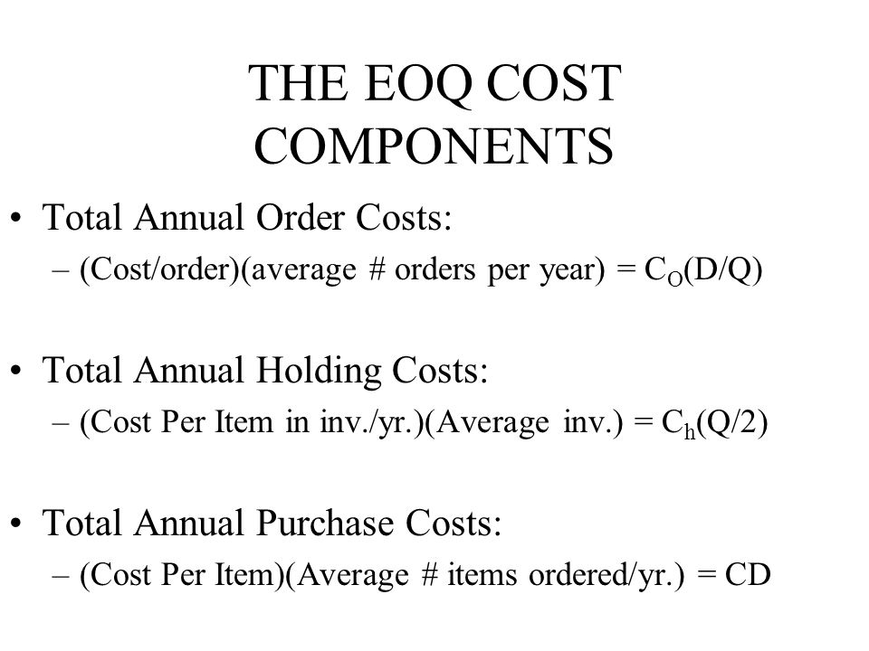 THE EOQ COST COMPONENTS Total Annual Order Costs: –(Cost/order)(average # orders per year) = C O (D/Q) Total Annual Holding Costs: –(Cost Per Item in inv./yr.)(Average inv.) = C h (Q/2) Total Annual Purchase Costs: –(Cost Per Item)(Average # items ordered/yr.) = CD