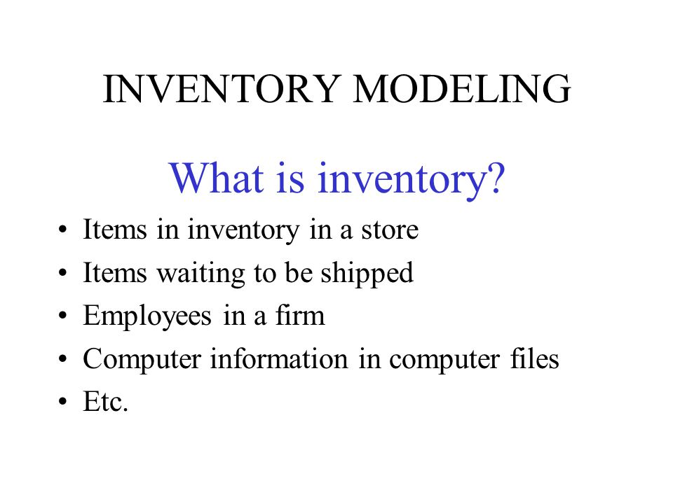 INVENTORY MODELING What is inventory? Items in inventory in a store Items waiting to be shipped Employees in a firm Computer information in computer f