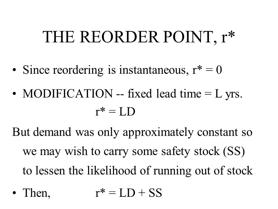 THE REORDER POINT, r* Since reordering is instantaneous, r* = 0 MODIFICATION -- fixed lead time = L yrs. r* = LD But demand was only approximately con