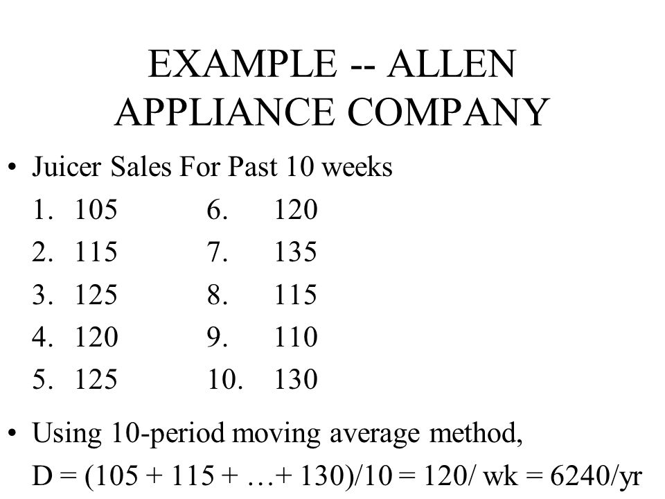 EXAMPLE -- ALLEN APPLIANCE COMPANY Juicer Sales For Past 10 weeks 1.1056.120 2.1157.135 3.1258.115 4.1209.110 5.12510.130 Using 10-period moving avera