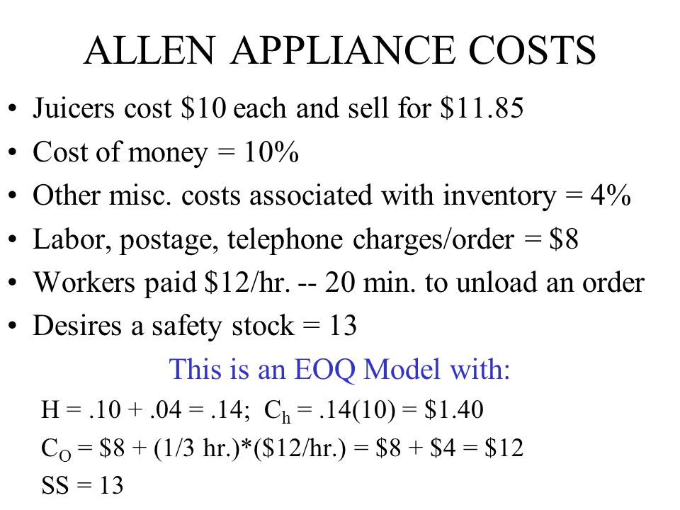 ALLEN APPLIANCE COSTS Juicers cost $10 each and sell for $11.85 Cost of money = 10% Other misc. costs associated with inventory = 4% Labor, postage, t