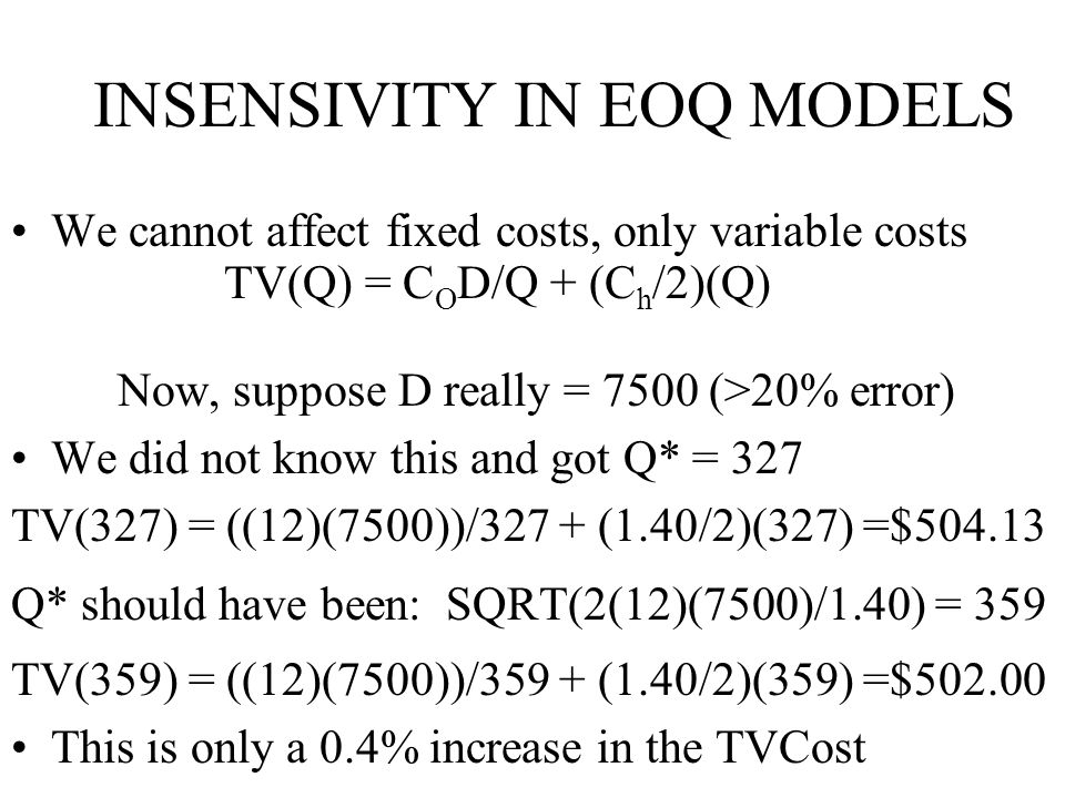 INSENSIVITY IN EOQ MODELS We cannot affect fixed costs, only variable costs TV(Q) = C O D/Q + (C h /2)(Q) Now, suppose D really = 7500 (>20% error) We