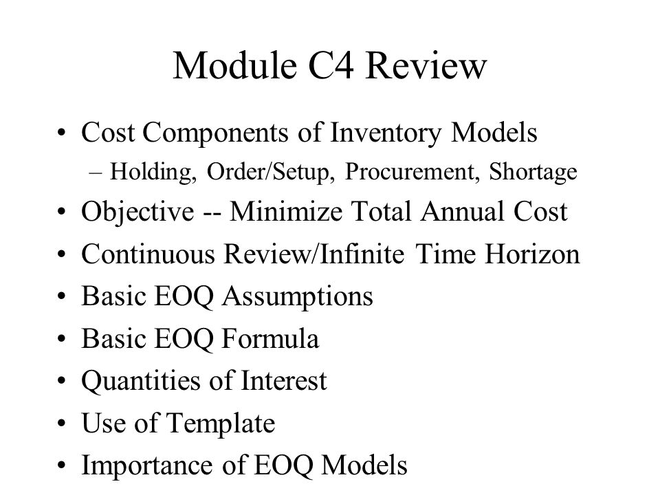 Module C4 Review Cost Components of Inventory Models –Holding, Order/Setup, Procurement, Shortage Objective -- Minimize Total Annual Cost Continuous Review/Infinite Time Horizon Basic EOQ Assumptions Basic EOQ Formula Quantities of Interest Use of Template Importance of EOQ Models