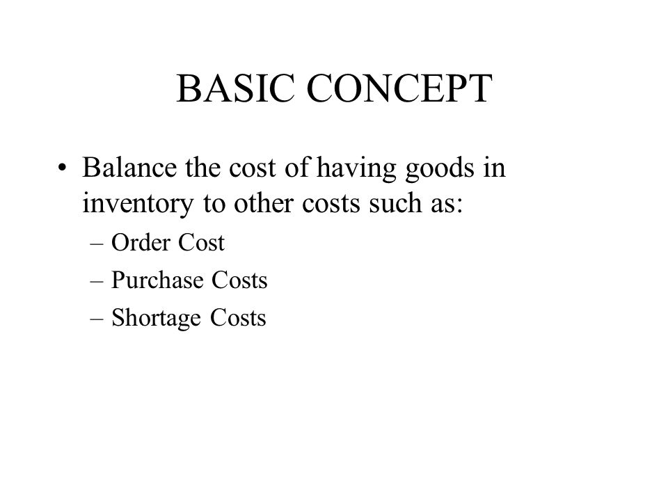 BASIC CONCEPT Balance the cost of having goods in inventory to other costs such as: –Order Cost –Purchase Costs –Shortage Costs