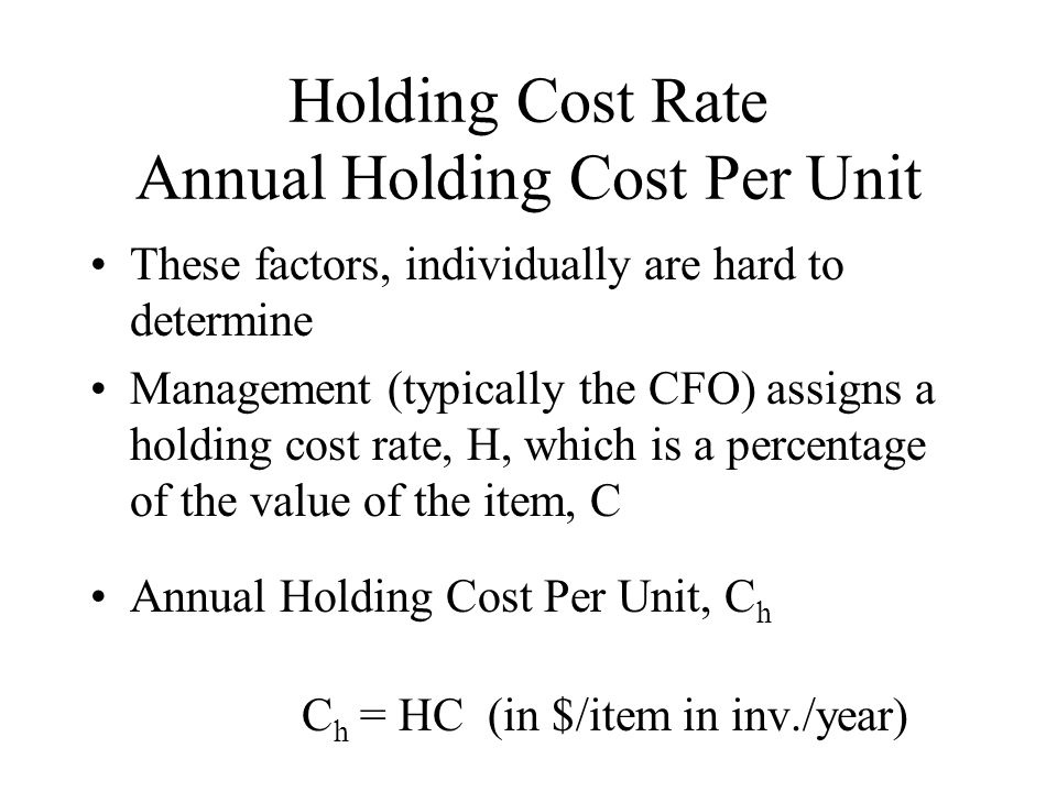 Holding Cost Rate Annual Holding Cost Per Unit These factors, individually are hard to determine Management (typically the CFO) assigns a holding cost rate, H, which is a percentage of the value of the item, C Annual Holding Cost Per Unit, C h C h = HC (in $/item in inv./year)