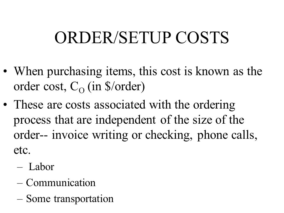 ORDER/SETUP COSTS When purchasing items, this cost is known as the order cost, C O (in $/order) These are costs associated with the ordering process t