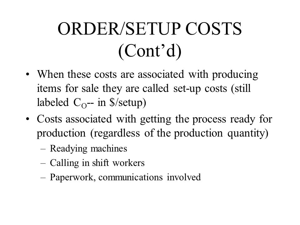 ORDER/SETUP COSTS (Cont'd) When these costs are associated with producing items for sale they are called set-up costs (still labeled C O -- in $/setup