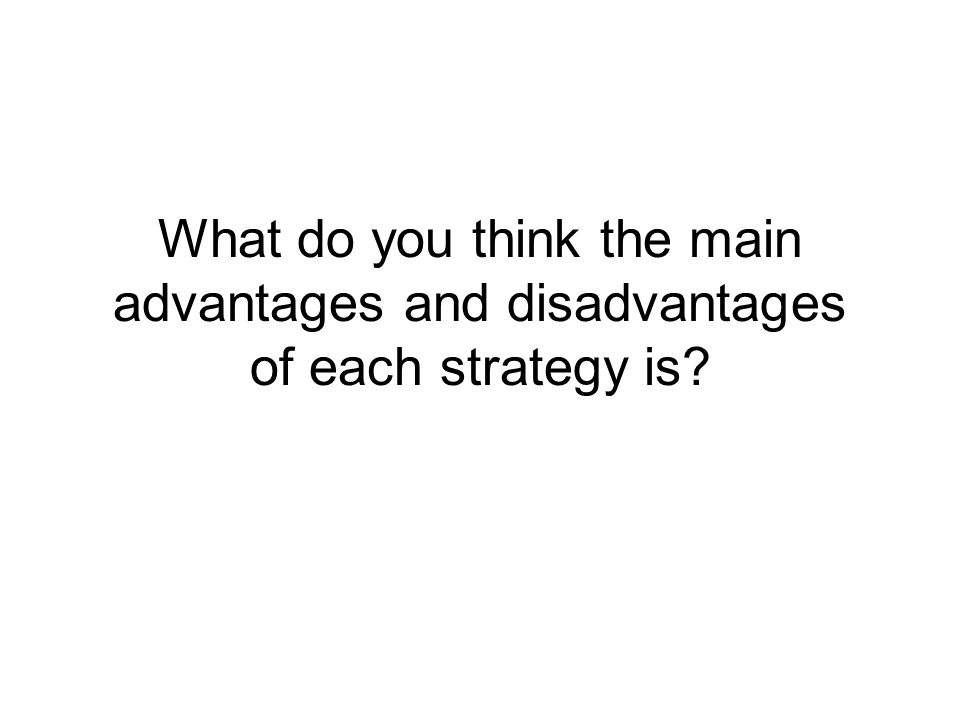 What do you think the main advantages and disadvantages of each strategy is?