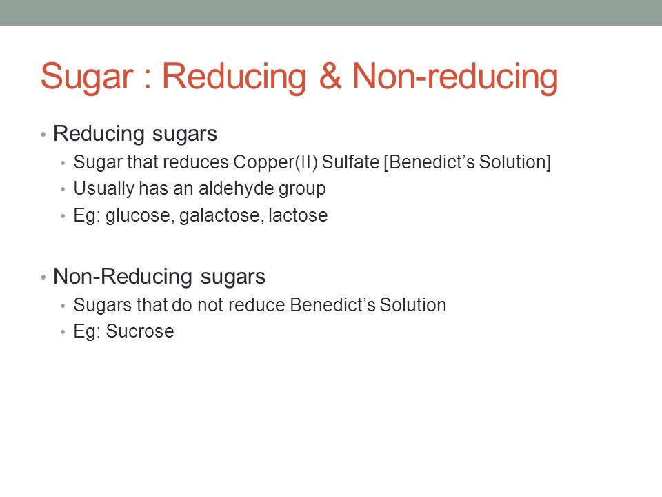 Sugar : Reducing & Non-reducing Reducing sugars Sugar that reduces Copper(II) Sulfate [Benedict's Solution] Usually has an aldehyde group Eg: glucose,
