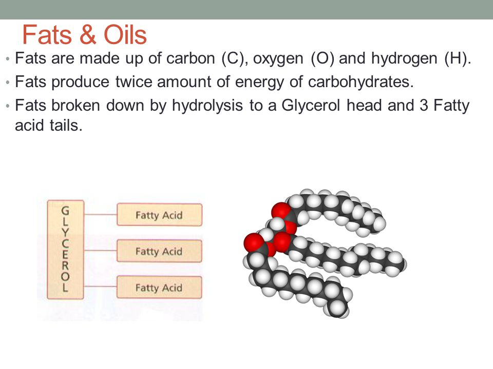 Fats & Oils Fats are made up of carbon (C), oxygen (O) and hydrogen (H). Fats produce twice amount of energy of carbohydrates. Fats broken down by hyd
