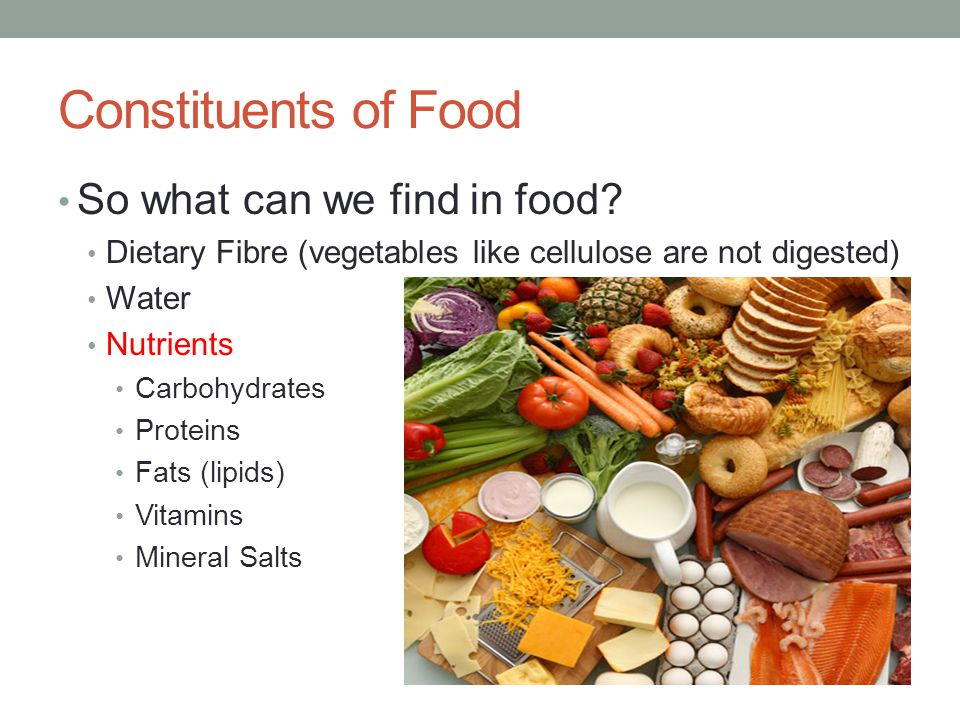 Constituents of Food So what can we find in food? Dietary Fibre (vegetables like cellulose are not digested) Water Nutrients Carbohydrates Proteins Fa
