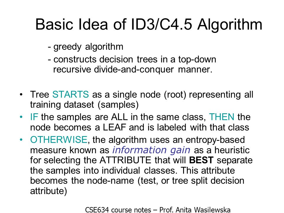 Basic Idea of ID3/C4.5 Algorithm - greedy algorithm - constructs decision trees in a top-down recursive divide-and-conquer manner.