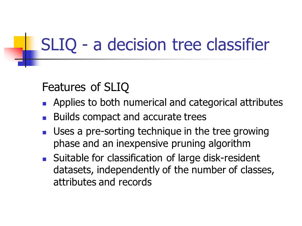 SLIQ - a decision tree classifier Features of SLIQ Applies to both numerical and categorical attributes Builds compact and accurate trees Uses a pre-sorting technique in the tree growing phase and an inexpensive pruning algorithm Suitable for classification of large disk-resident datasets, independently of the number of classes, attributes and records