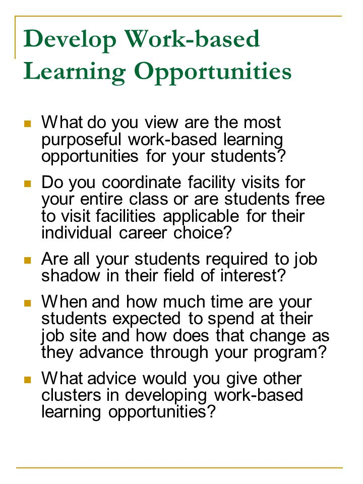 Develop Work-based Learning Opportunities What do you view are the most purposeful work-based learning opportunities for your students.