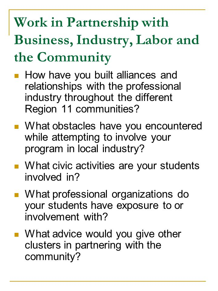 Work in Partnership with Business, Industry, Labor and the Community How have you built alliances and relationships with the professional industry throughout the different Region 11 communities.